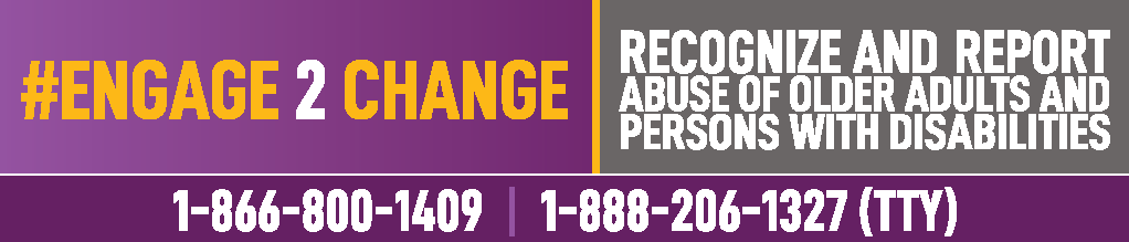 #Engage 2 Change: Recognize and report abuse of older adults and persons with disabilities. Call 1-866-800-1409 or 1-888-206-1327 (TTY).